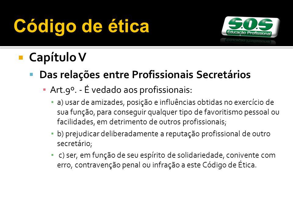 Capítulo V Das relações entre Profissionais Secretários Art.9º. - É vedado aos profissionais: a) usar de amizades, posição e influências obtidas no ex