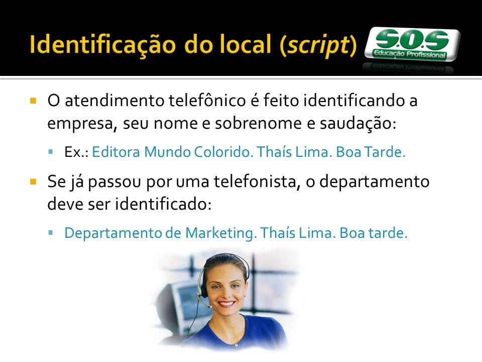 Identificação do local (script) O atendimento telefônico é feito identificando a empresa, seu nome e sobrenome e saudação: Ex.: Editora Mundo Colorido