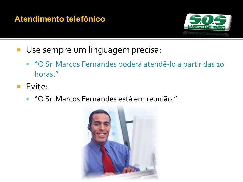 Use sempre um linguagem precisa: O Sr. Marcos Fernandes poderá atendê-lo a partir das 10 horas. Evite: O Sr. Marcos Fernandes está em reunião. Atendim