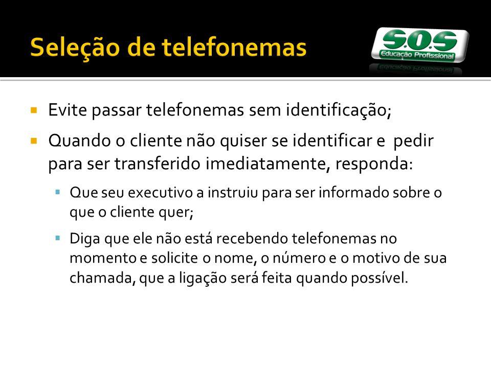 Seleção de telefonemas Evite passar telefonemas sem identificação; Quando o cliente não quiser se identificar e pedir para ser transferido imediatamen