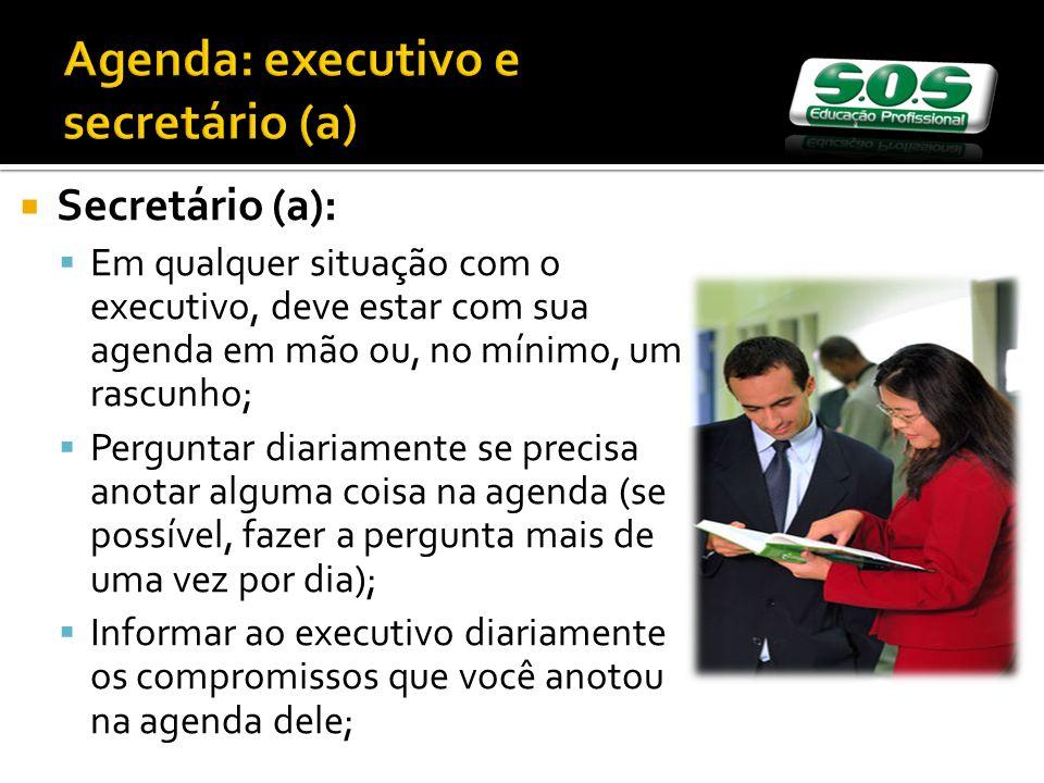 Secretário (a): Em qualquer situação com o executivo, deve estar com sua agenda em mão ou, no mínimo, um rascunho; Perguntar diariamente se precisa anotar alguma coisa na agenda (se possível, fazer a pergunta mais de uma vez por dia); Informar ao executivo diariamente os compromissos que você anotou na agenda dele;