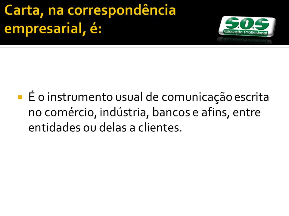 Carta, na correspondência empresarial, é: É o instrumento usual de comunicação escrita no comércio, indústria, bancos e afins, entre entidades ou delas a clientes.