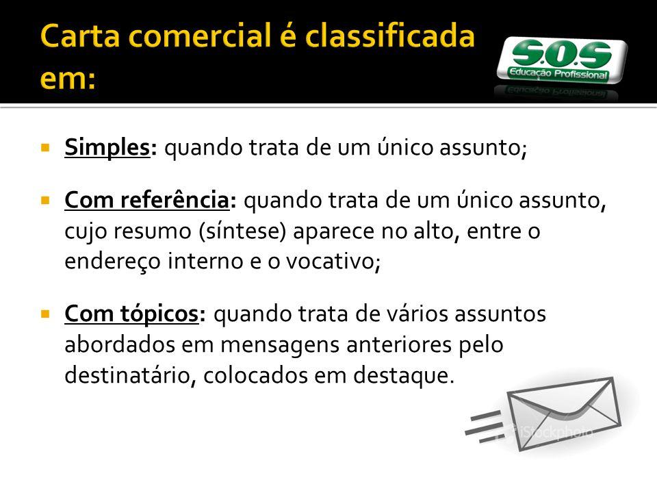 Carta comercial é classificada em: Simples: quando trata de um único assunto; Com referência: quando trata de um único assunto, cujo resumo (síntese)