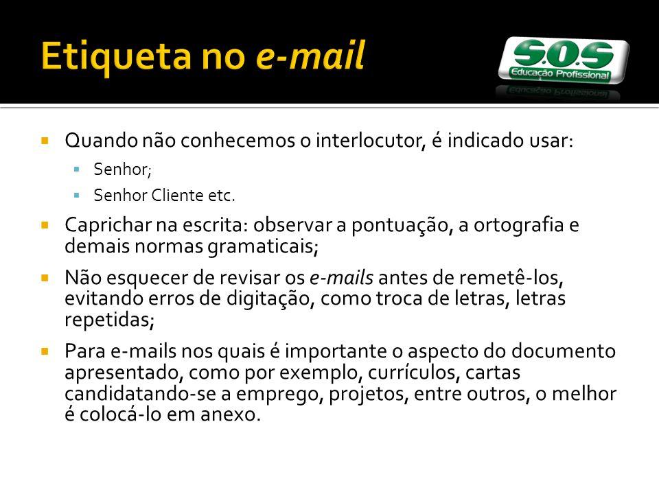 Etiqueta no e-mail Quando não conhecemos o interlocutor, é indicado usar: Senhor; Senhor Cliente etc.