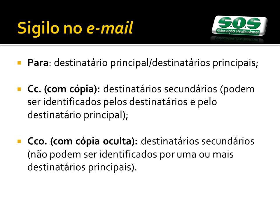 Sigilo no e-mail Para: destinatário principal/destinatários principais; Cc. (com cópia): destinatários secundários (podem ser identificados pelos dest