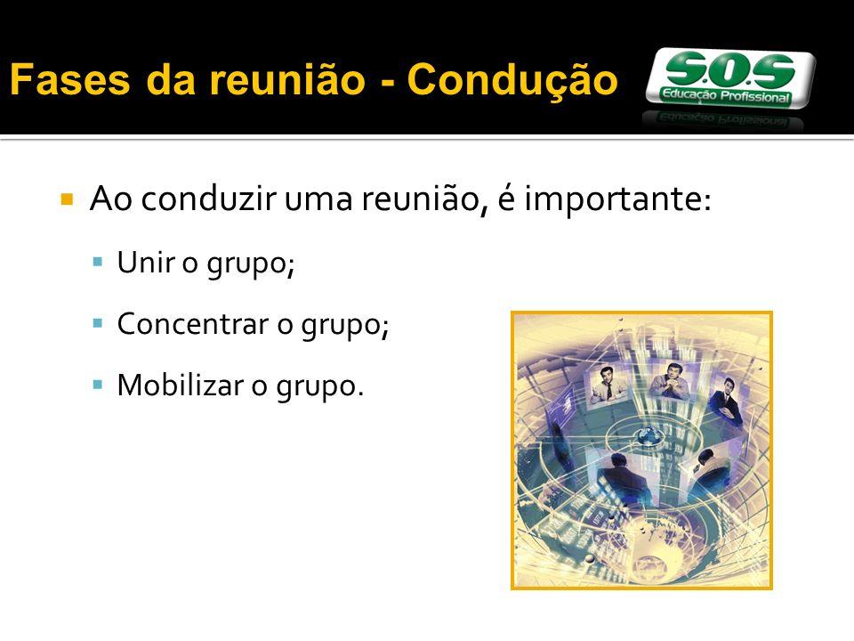 Ao conduzir uma reunião, é importante: Unir o grupo; Concentrar o grupo; Mobilizar o grupo. Fases da reunião - Condução