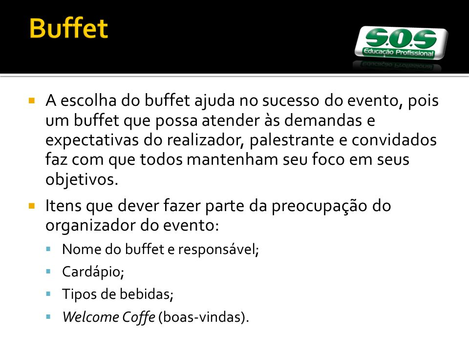 Buffet A escolha do buffet ajuda no sucesso do evento, pois um buffet que possa atender às demandas e expectativas do realizador, palestrante e convidados faz com que todos mantenham seu foco em seus objetivos.