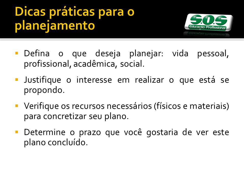 Dicas práticas para o planejamento Defina o que deseja planejar: vida pessoal, profissional, acadêmica, social. Justifique o interesse em realizar o q