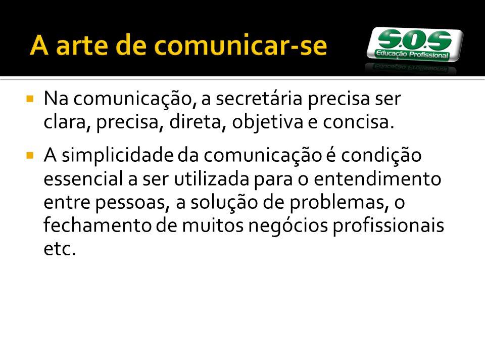 A arte de comunicar-se Na comunicação, a secretária precisa ser clara, precisa, direta, objetiva e concisa. A simplicidade da comunicação é condição e