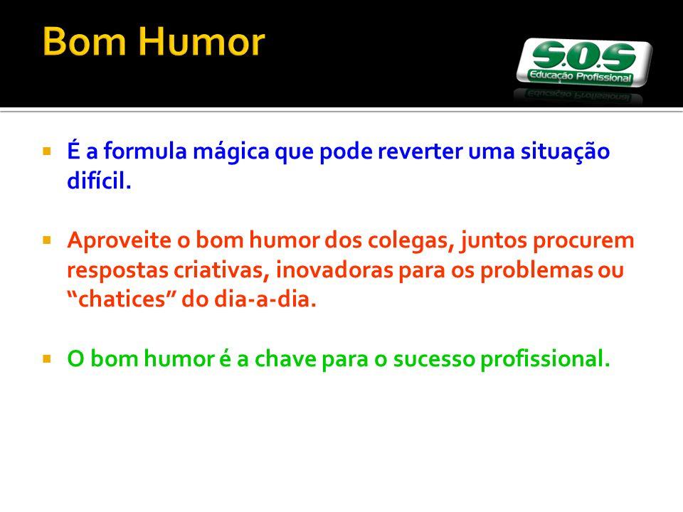 Bom Humor É a formula mágica que pode reverter uma situação difícil. Aproveite o bom humor dos colegas, juntos procurem respostas criativas, inovadora