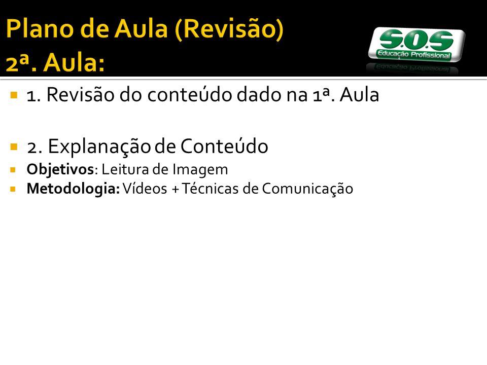 1. Revisão do conteúdo dado na 1ª. Aula 2. Explanação de Conteúdo Objetivos: Leitura de Imagem Metodologia: Vídeos + Técnicas de Comunicação