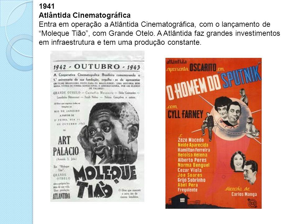 1941 Atlântida Cinematográfica Entra em operação a Atlântida Cinematográfica, com o lançamento de Moleque Tião, com Grande Otelo. A Atlântida faz gran