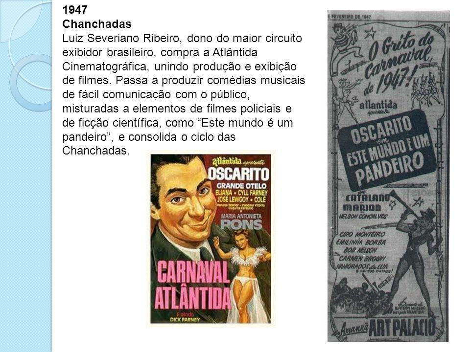 1947 Chanchadas Luiz Severiano Ribeiro, dono do maior circuito exibidor brasileiro, compra a Atlântida Cinematográfica, unindo produção e exibição de