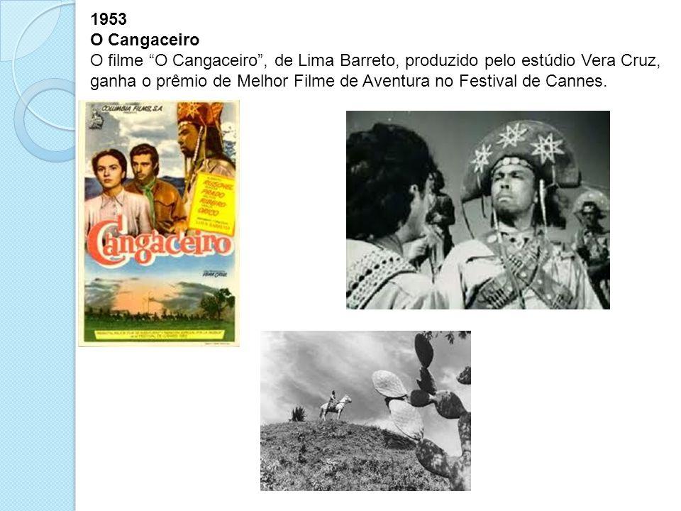 1953 O Cangaceiro O filme O Cangaceiro, de Lima Barreto, produzido pelo estúdio Vera Cruz, ganha o prêmio de Melhor Filme de Aventura no Festival de C