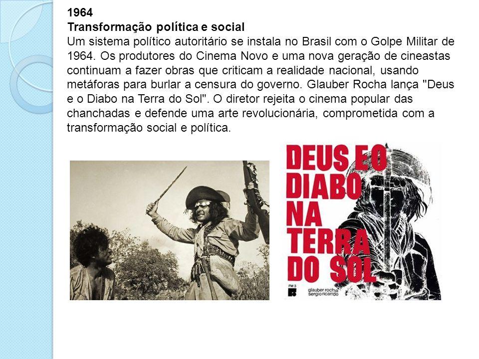 1964 Transformação política e social Um sistema político autoritário se instala no Brasil com o Golpe Militar de 1964. Os produtores do Cinema Novo e