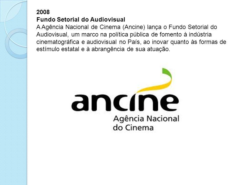 2008 Fundo Setorial do Audiovisual A Agência Nacional de Cinema (Ancine) lança o Fundo Setorial do Audiovisual, um marco na política pública de foment