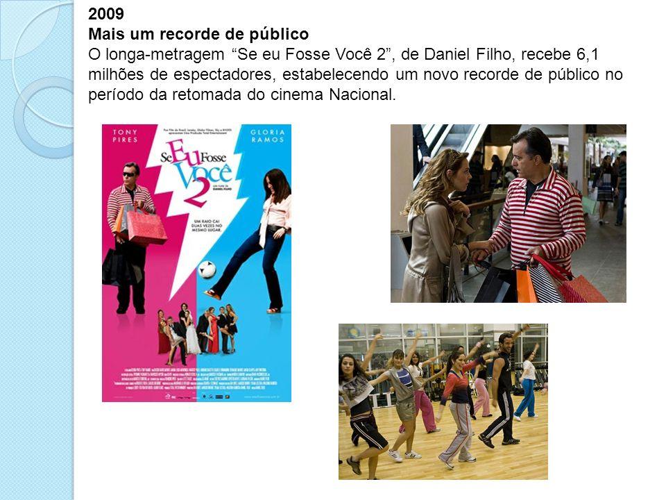 2009 Mais um recorde de público O longa-metragem Se eu Fosse Você 2, de Daniel Filho, recebe 6,1 milhões de espectadores, estabelecendo um novo record