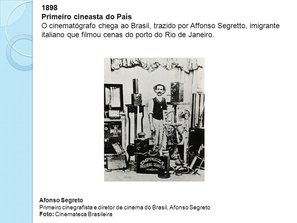 1898 Primeiro cineasta do País O cinematógrafo chega ao Brasil, trazido por Affonso Segretto, imigrante italiano que filmou cenas do porto do Rio de J