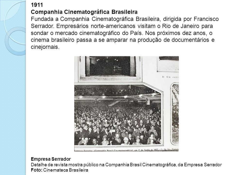 1911 Companhia Cinematográfica Brasileira Fundada a Companhia Cinematográfica Brasileira, dirigida por Francisco Serrador. Empresários norte-americano