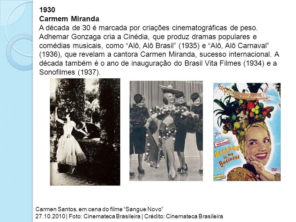 1930 Carmem Miranda A década de 30 é marcada por criações cinematográficas de peso. Adhemar Gonzaga cria a Cinédia, que produz dramas populares e comé