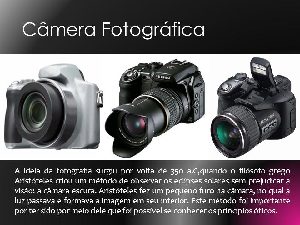 Câmera Fotográfica A ideia da fotografia surgiu por volta de 350 a.C,quando o filósofo grego Aristóteles criou um método de observar os eclipses solar