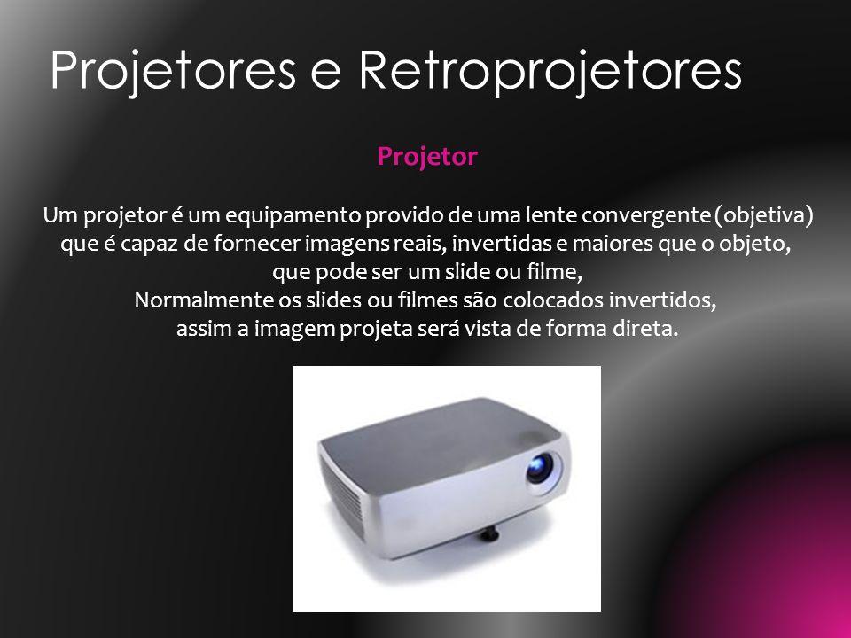 Projetores e Retroprojetores Projetor Um projetor é um equipamento provido de uma lente convergente (objetiva) que é capaz de fornecer imagens reais,