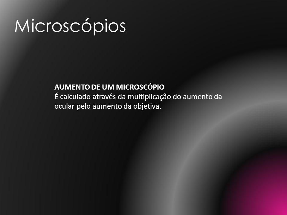 AUMENTO DE UM MICROSCÓPIO É calculado através da multiplicação do aumento da ocular pelo aumento da objetiva. Microscópios