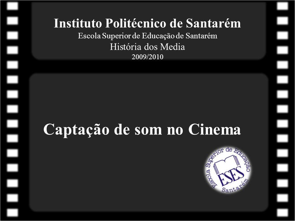 Instituto Politécnico de Santarém Escola Superior de Educação de Santarém História dos Media 2009/2010 Captação de som no Cinema