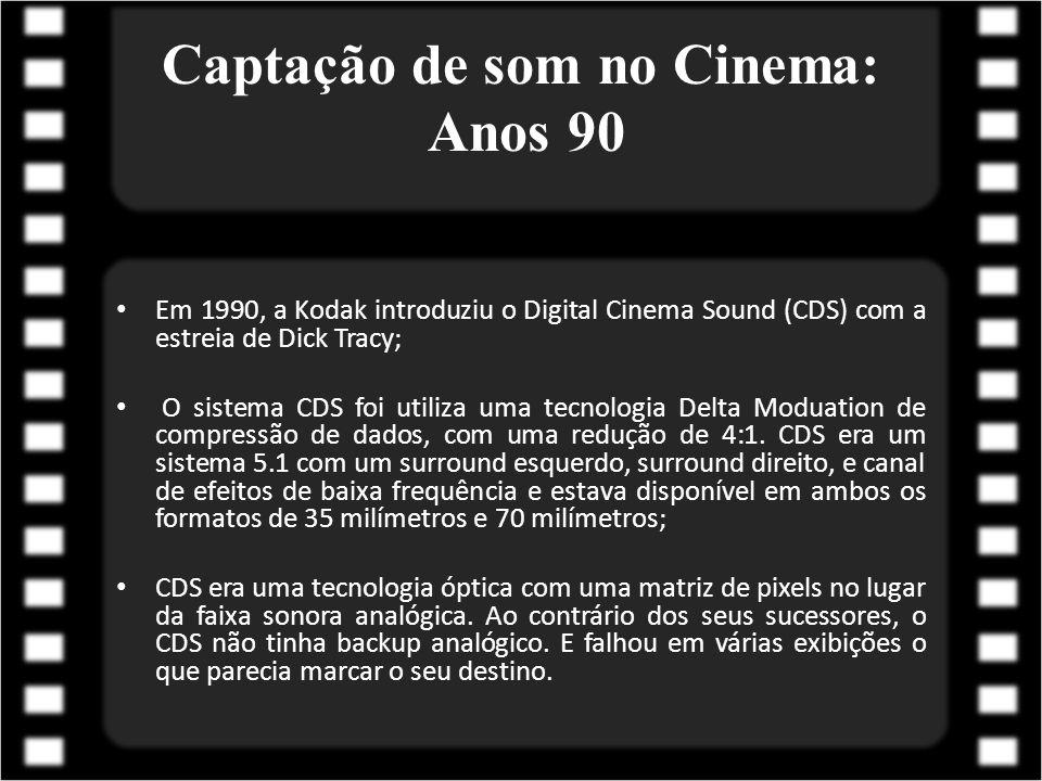 Captação de som no Cinema: Anos 90 Em 1990, a Kodak introduziu o Digital Cinema Sound (CDS) com a estreia de Dick Tracy; O sistema CDS foi utiliza uma