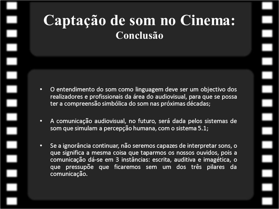 Captação de som no Cinema: Conclusão O entendimento do som como linguagem deve ser um objectivo dos realizadores e profissionais da área do audiovisua