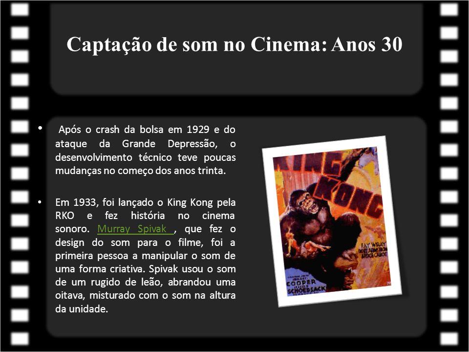 Captação de som no Cinema: Anos 30 Após o crash da bolsa em 1929 e do ataque da Grande Depressão, o desenvolvimento técnico teve poucas mudanças no co