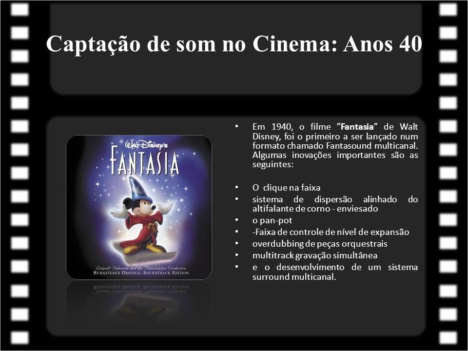 Captação de som no Cinema: Anos 40 Em 1940, o filme Fantasia de Walt Disney, foi o primeiro a ser lançado num formato chamado Fantasound multicanal. A