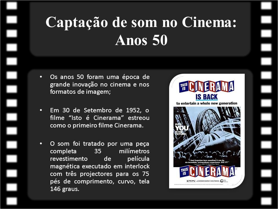 Captação de som no Cinema: Anos 50 Os anos 50 foram uma época de grande inovação no cinema e nos formatos de imagem; Em 30 de Setembro de 1952, o film