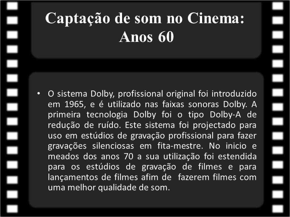 Captação de som no Cinema: Anos 60 O sistema Dolby, profissional original foi introduzido em 1965, e é utilizado nas faixas sonoras Dolby. A primeira