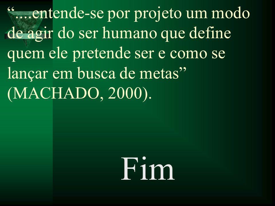 ....entende-se por projeto um modo de agir do ser humano que define quem ele pretende ser e como se lançar em busca de metas (MACHADO, 2000). Fim