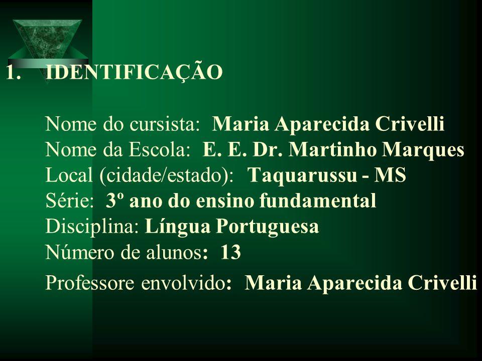 1.IDENTIFICAÇÃO Nome do cursista: Maria Aparecida Crivelli Nome da Escola: E. E. Dr. Martinho Marques Local (cidade/estado): Taquarussu - MS Série: 3º