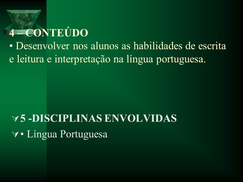 4 – CONTEÚDO Desenvolver nos alunos as habilidades de escrita e leitura e interpretação na língua portuguesa. 5 -DISCIPLINAS ENVOLVIDAS Língua Portugu