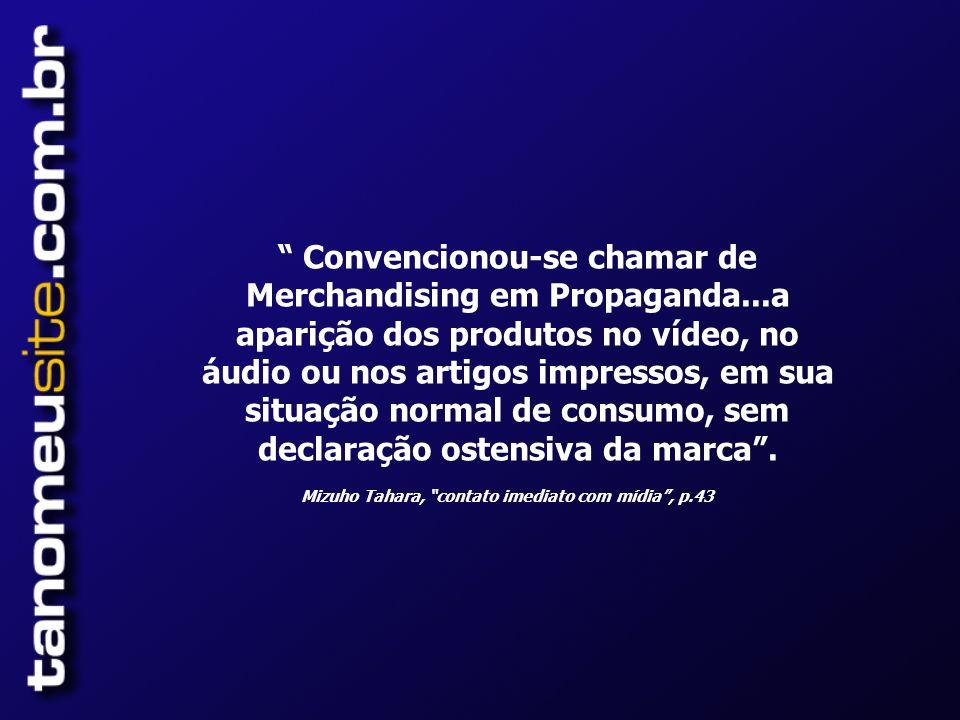 Convencionou-se chamar de Merchandising em Propaganda...a aparição dos produtos no vídeo, no áudio ou nos artigos impressos, em sua situação normal de consumo, sem declaração ostensiva da marca.
