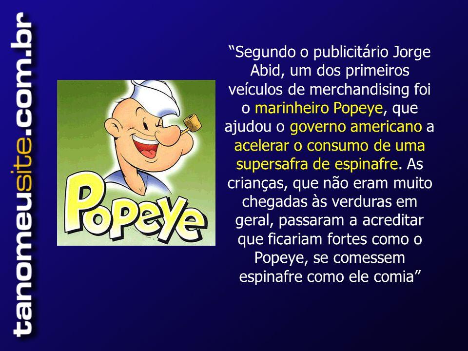 Segundo o publicitário Jorge Abid, um dos primeiros veículos de merchandising foi o marinheiro Popeye, que ajudou o governo americano a acelerar o consumo de uma supersafra de espinafre.