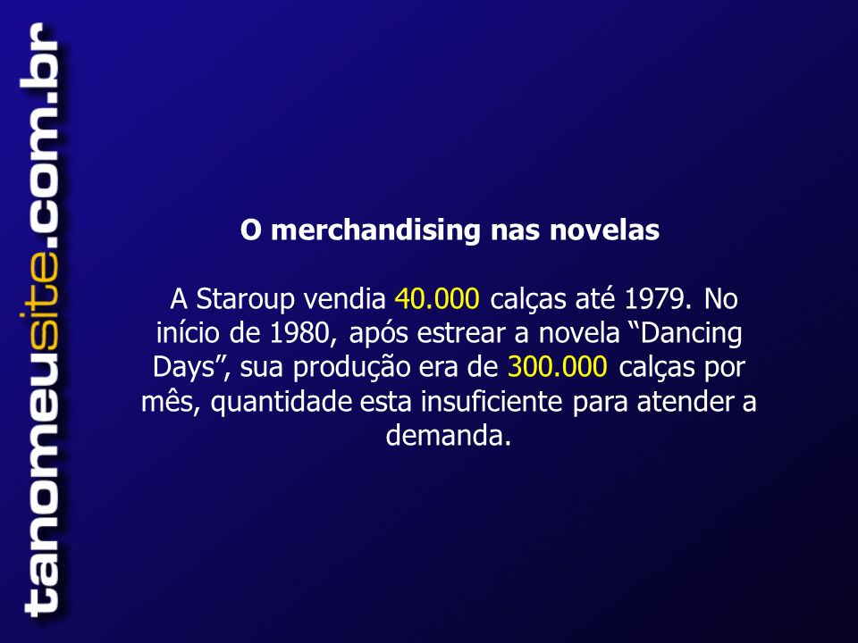 O merchandising nas novelas A Staroup vendia 40.000 calças até 1979.