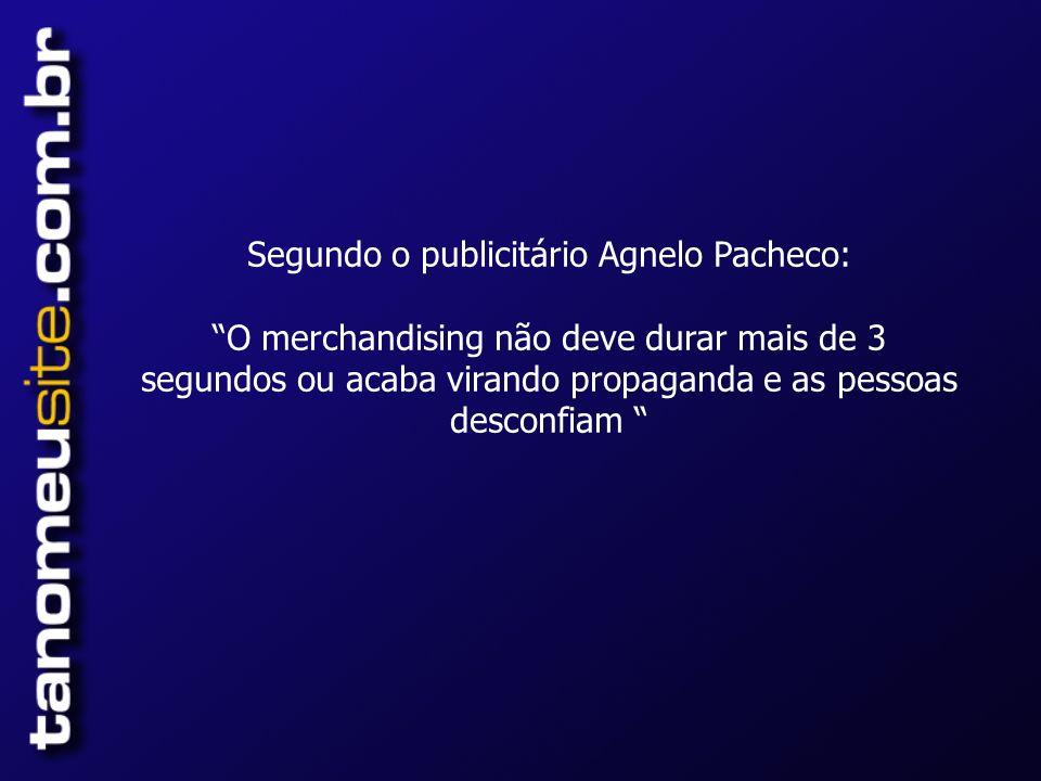 Segundo o publicitário Agnelo Pacheco:O merchandising não deve durar mais de 3 segundos ou acaba virando propaganda e as pessoas desconfiam