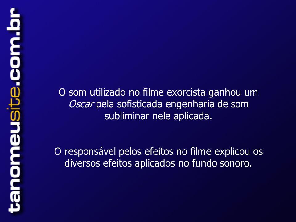 O som utilizado no filme exorcista ganhou um Oscar pela sofisticada engenharia de som subliminar nele aplicada.