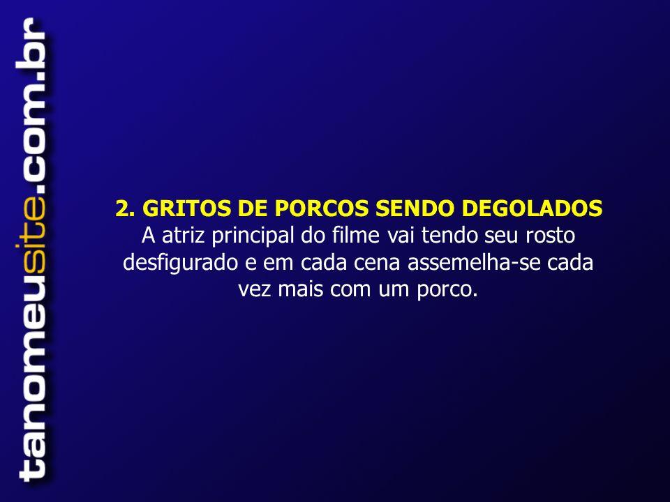 2. GRITOS DE PORCOS SENDO DEGOLADOS A atriz principal do filme vai tendo seu rosto desfigurado e em cada cena assemelha-se cada vez mais com um porco.