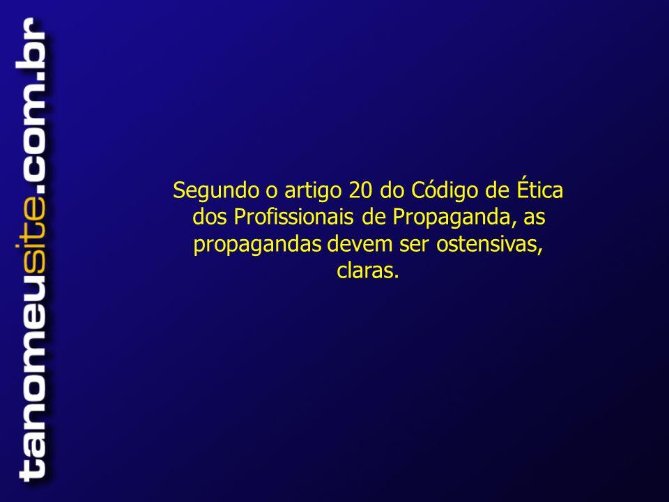 Segundo o artigo 20 do Código de Ética dos Profissionais de Propaganda, as propagandas devem ser ostensivas, claras.