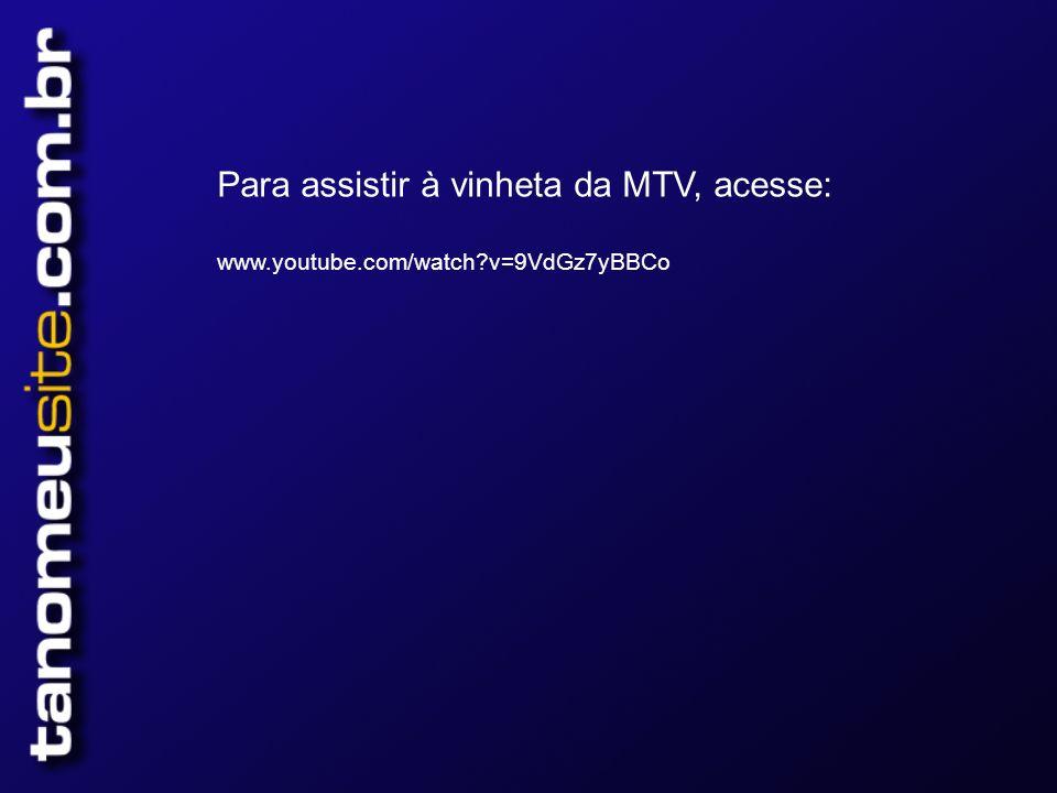 Para assistir à vinheta da MTV, acesse: www.youtube.com/watch?v=9VdGz7yBBCo