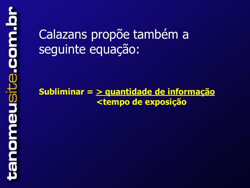 Calazans propõe também a seguinte equação: Subliminar = > quantidade de informação <tempo de exposição