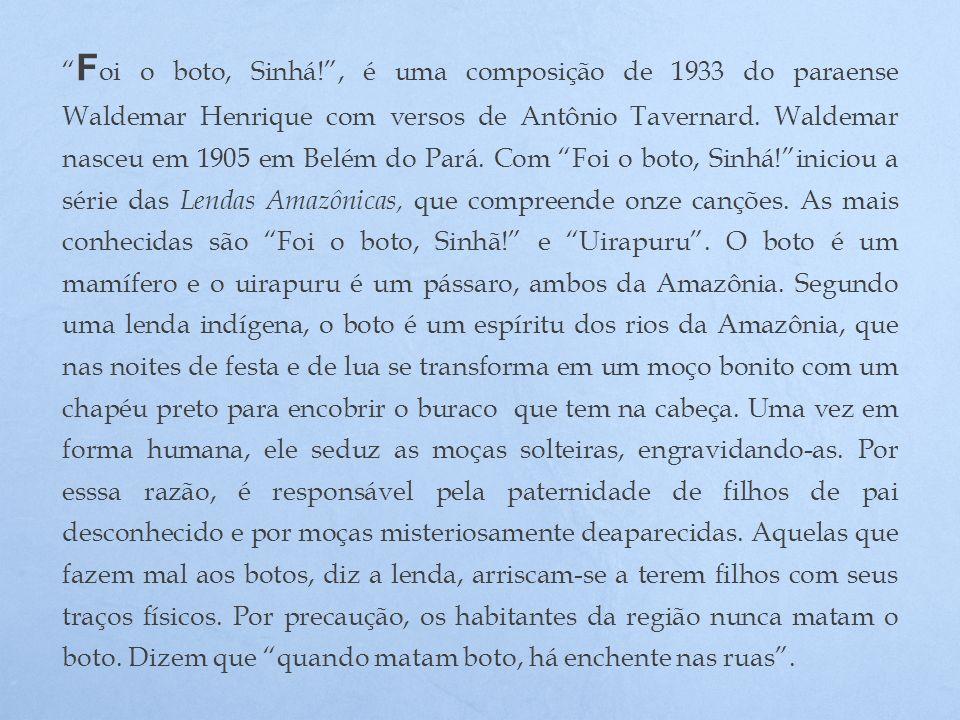 F oi o boto, Sinhá!, é uma composição de 1933 do paraense Waldemar Henrique com versos de Antônio Tavernard. Waldemar nasceu em 1905 em Belém do Pará.