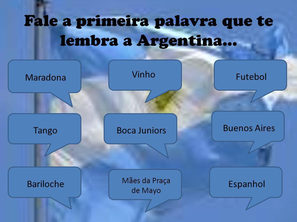 Fale a primeira palavra que te lembra a Argentina... EspanholBuenos Aires Mães da Praça de Mayo Boca Juniors Vinho BarilocheTango Maradona Futebol