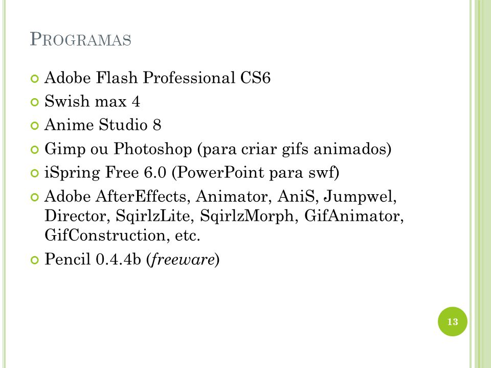 P ROGRAMAS 13 Adobe Flash Professional CS6 Swish max 4 Anime Studio 8 Gimp ou Photoshop (para criar gifs animados) iSpring Free 6.0 (PowerPoint para swf) Adobe AfterEffects, Animator, AniS, Jumpwel, Director, SqirlzLite, SqirlzMorph, GifAnimator, GifConstruction, etc.