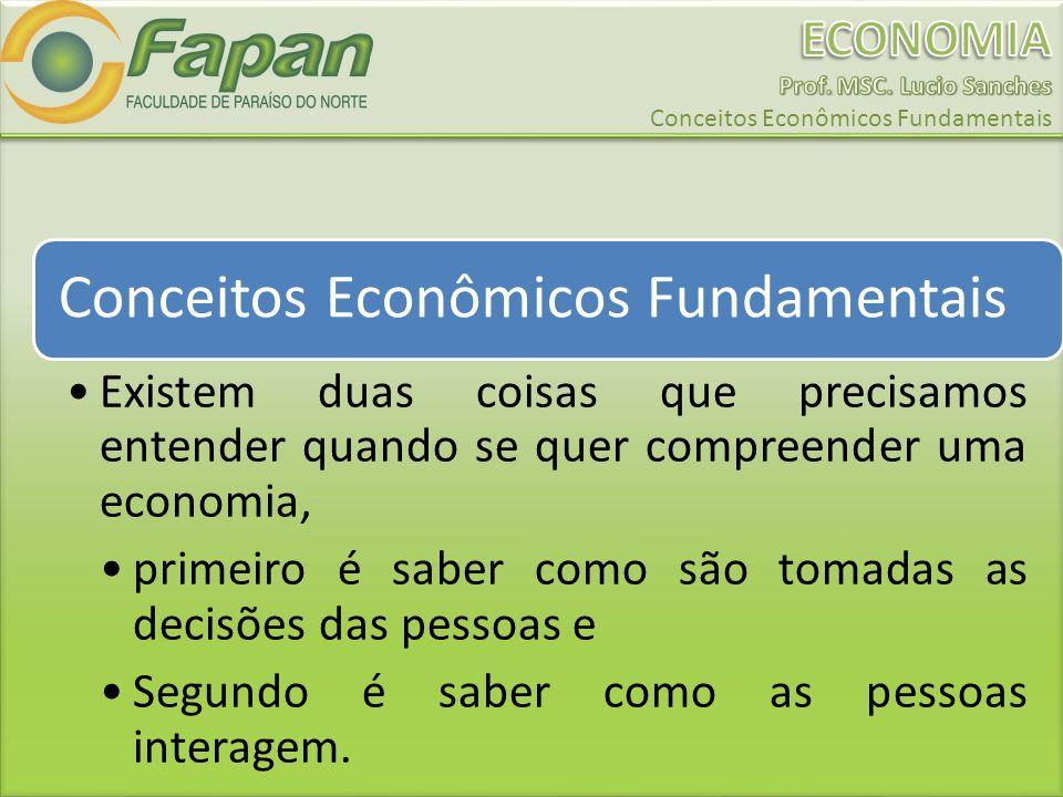 Conceitos Econômicos Fundamentais Existem duas coisas que precisamos entender quando se quer compreender uma economia, primeiro é saber como são tomadas as decisões das pessoas e Segundo é saber como as pessoas interagem.